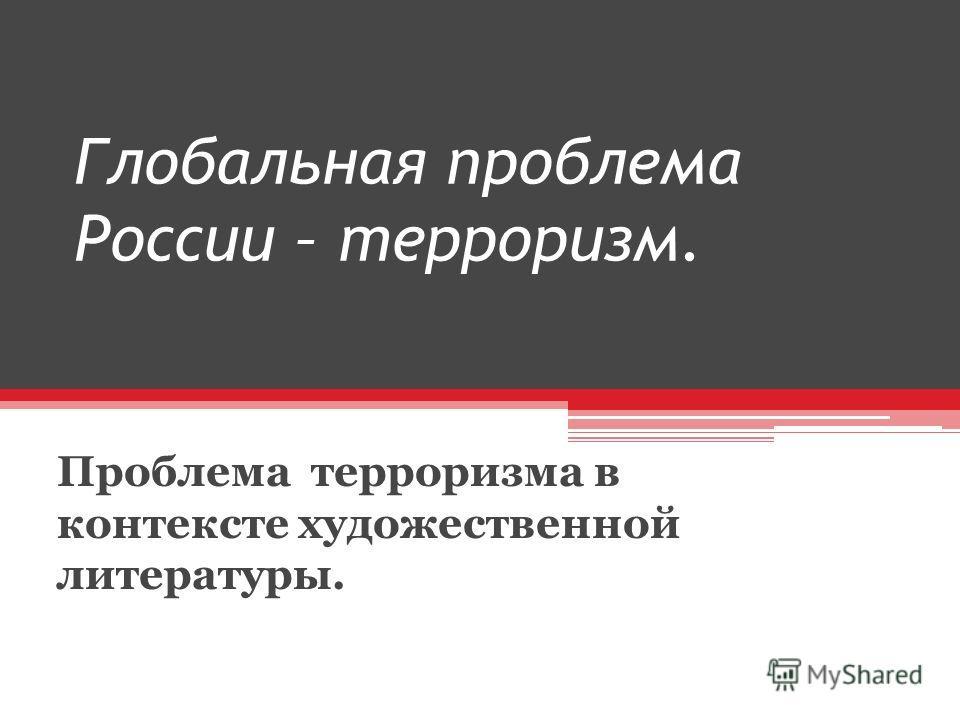 Глобальная проблема России – терроризм. Проблема терроризма в контексте художественной литературы.