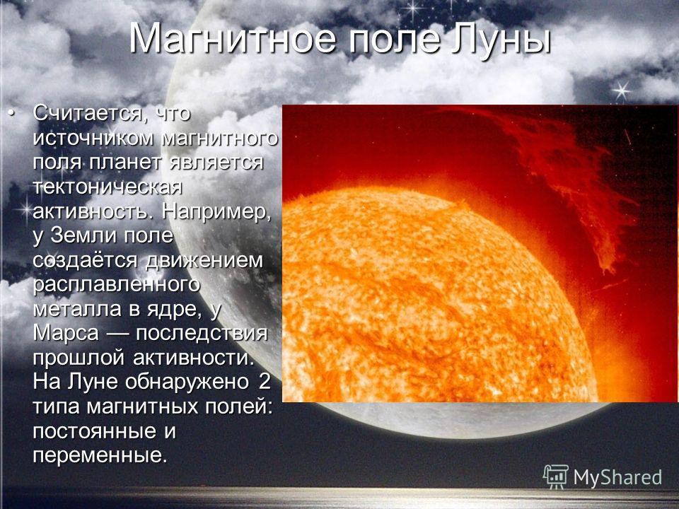 Магнитное поле Луны Считается, что источником магнитного поля планет является тектоническая активность. Например, у Земли поле создаётся движением расплавленного металла в ядре, у Марса последствия прошлой активности. На Луне обнаружено 2 типа магнит