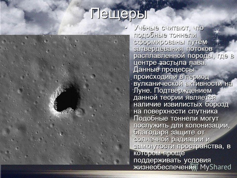 Пещеры Учёные считают, что подобные тоннели сформированы путём затвердевания потоков расплавленной породы, где в центре застыла лава. Данные процессы происходили в период вулканической активности на Луне. Подтверждением данной теории является наличие