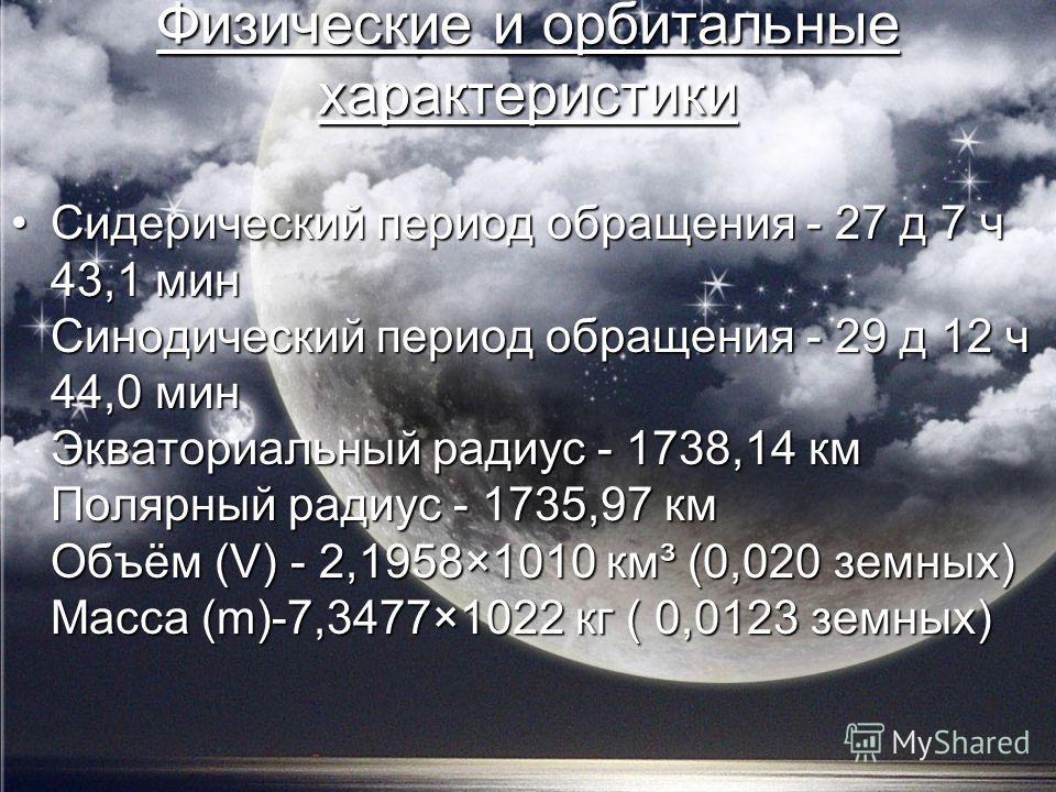 Физические и орбитальные характеристики Сидерический период обращения - 27 д 7 ч 43,1 мин Синодический период обращения - 29 д 12 ч 44,0 мин Экваториальный радиус - 1738,14 км Полярный радиус - 1735,97 км Объём (V) - 2,1958×1010 км³ (0,020 земных) Ма