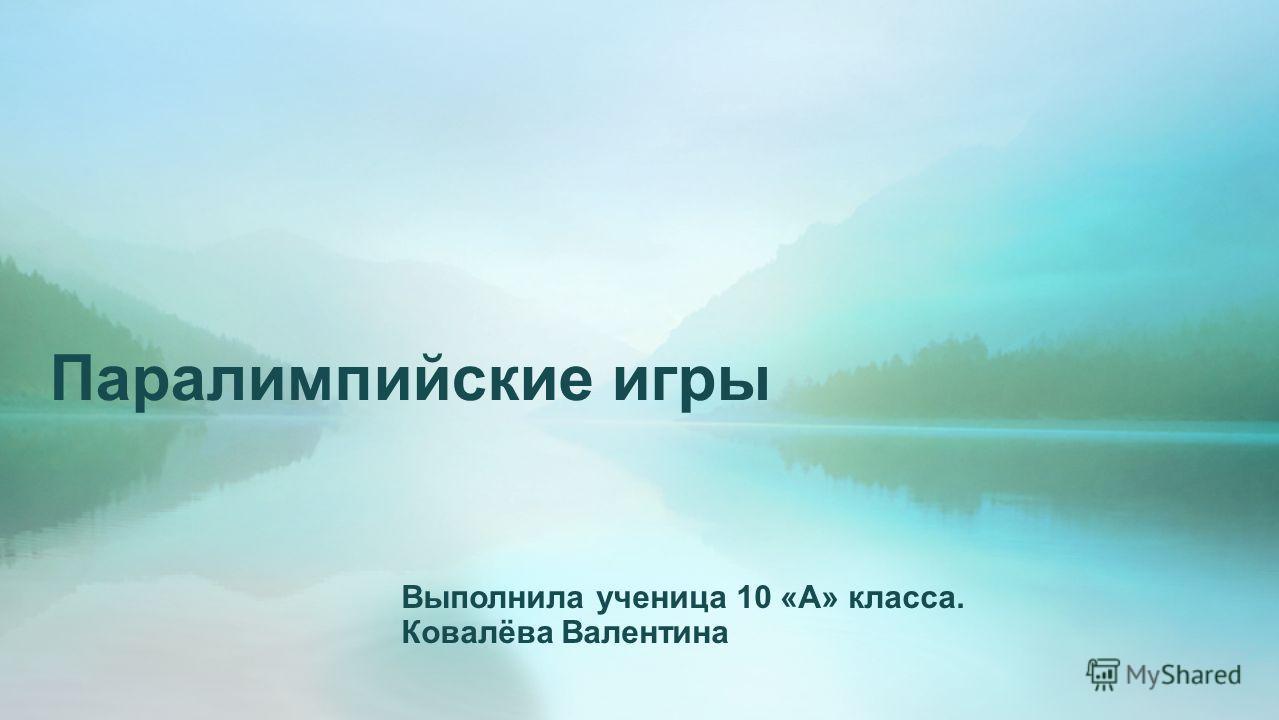 Паралимпийские игры Выполнила ученица 10 «А» класса. Ковалёва Валентина
