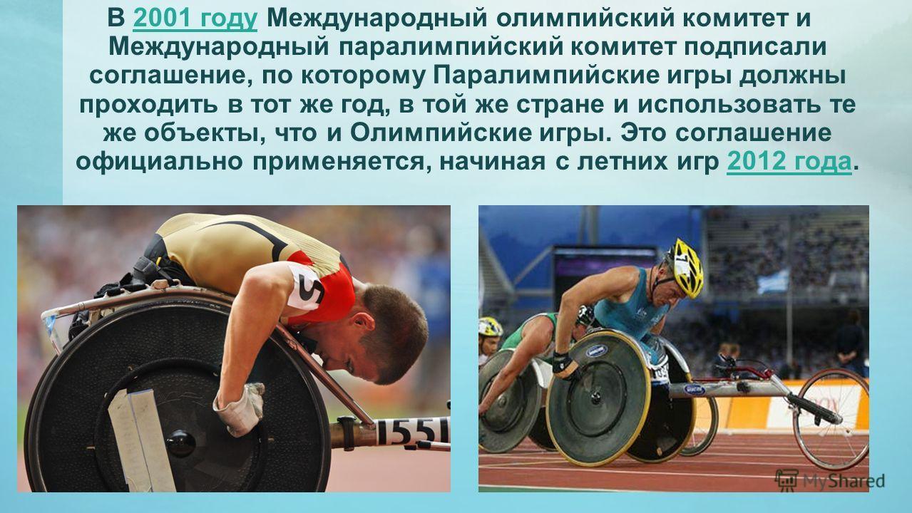 В 2001 году Международный олимпийский комитет и Международный паралимпийский комитет подписали соглашение, по которому Паралимпийские игры должны проходить в тот же год, в той же стране и использовать те же объекты, что и Олимпийские игры. Это соглаш