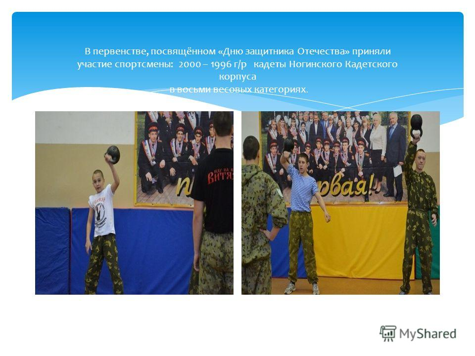 В первенстве, посвящённом «Дню защитника Отечества» приняли участие спортсмены: 2000 – 1996 г/р кадеты Ногинского Кадетского корпуса в восьми весовых категориях.