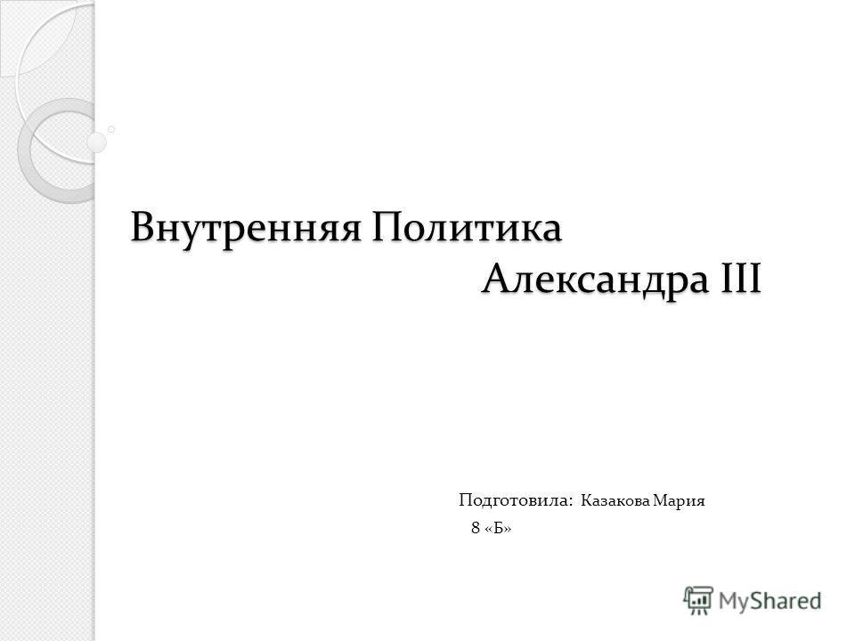 Внутренняя Политика Александра III Внутренняя Политика Александра III Подготовила: Казакова Мария 8 «Б»
