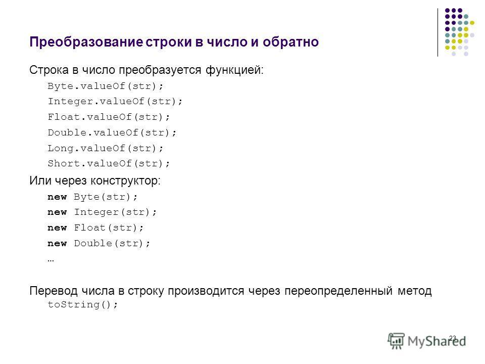 23 Преобразование строки в число и обратно Строка в число преобразуется функцией: Byte.valueOf(str); Integer.valueOf(str); Float.valueOf(str); Double.valueOf(str); Long.valueOf(str); Short.valueOf(str); Или через конструктор: new Byte(str); new Integ