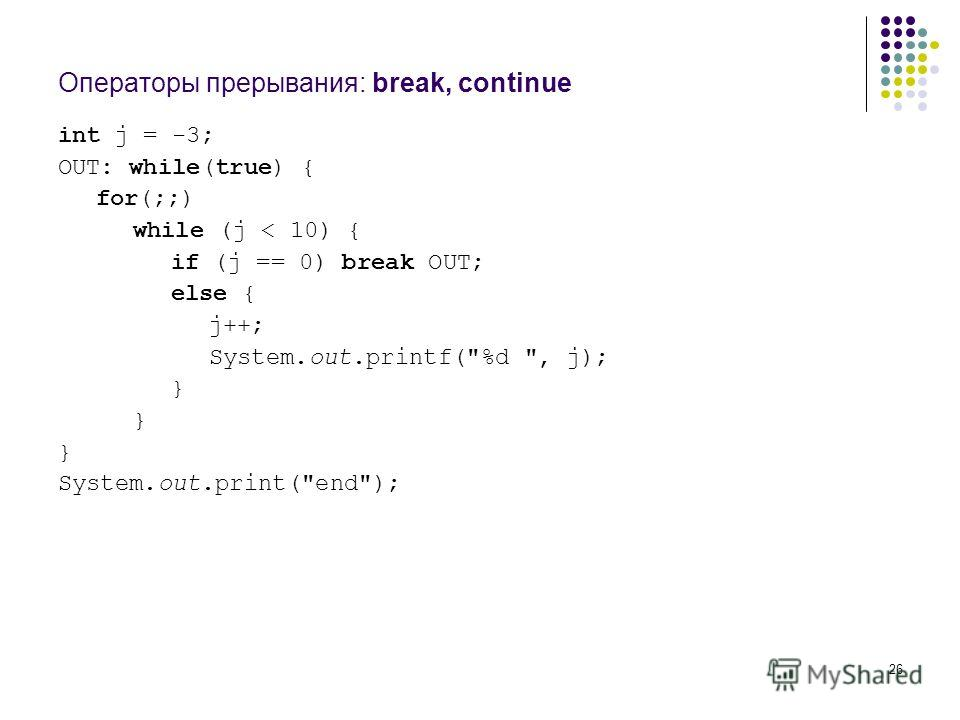 26 Операторы прерывания: break, continue int j = -3; OUT: while(true) { for(;;) while (j < 10) { if (j == 0) break OUT; else { j++; System.out.printf(%d , j); } System.out.print(end);