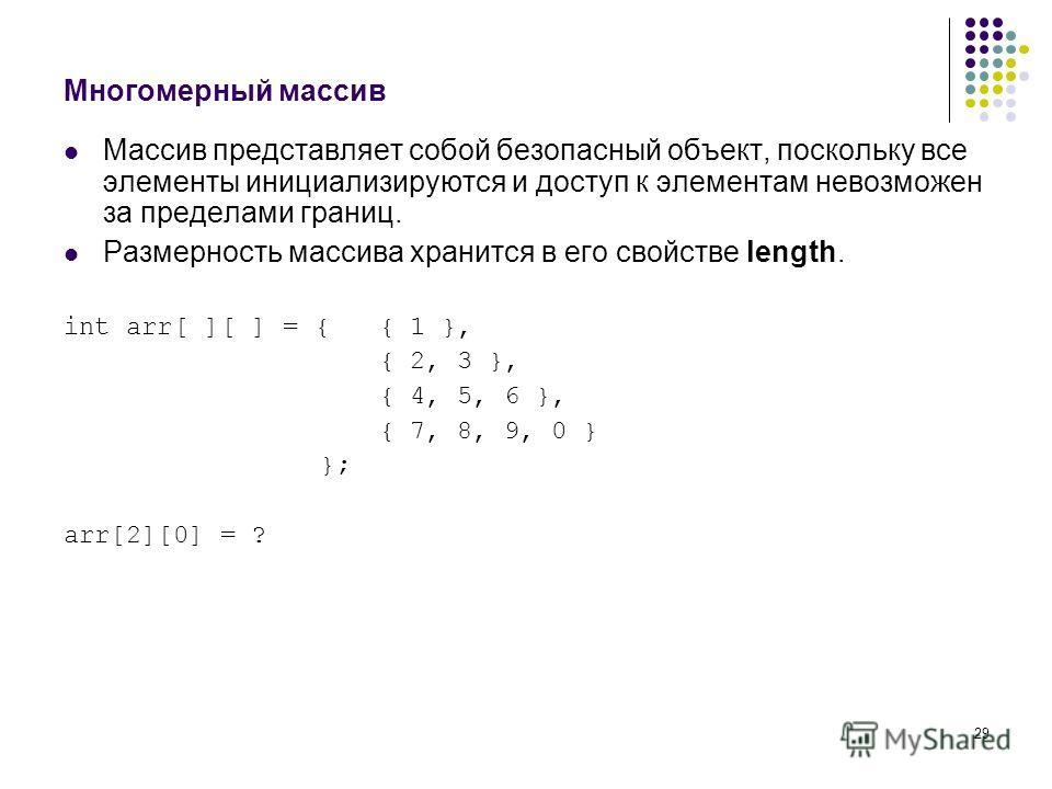 29 Многомерный массив Массив представляет собой безопасный объект, поскольку все элементы инициализируются и доступ к элементам невозможен за пределами границ. Размерность массива хранится в его свойстве length. int arr[ ][ ] = { { 1 }, { 2, 3 }, { 4