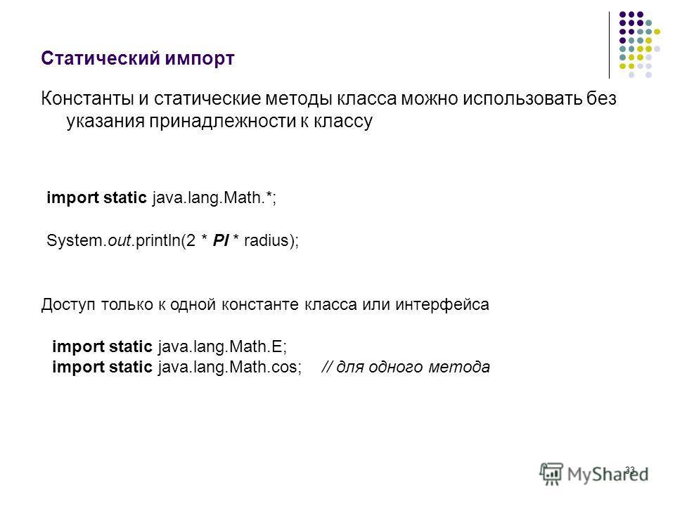 33 Статический импорт Константы и статические методы класса можно использовать без указания принадлежности к классу import static java.lang.Math.*; Доступ только к одной константе класса или интерфейса System.out.println(2 * PI * radius); import stat