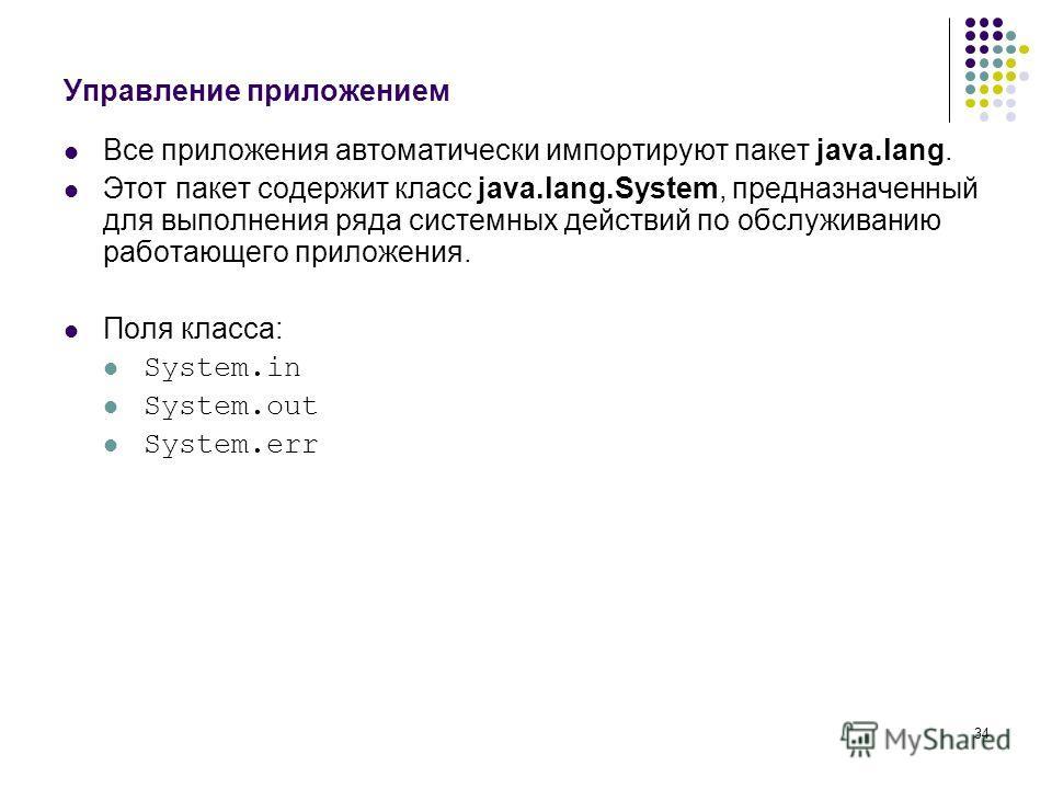 34 Управление приложением Все приложения автоматически импортируют пакет java.lang. Этот пакет содержит класс java.lang.System, предназначенный для выполнения ряда системных действий по обслуживанию работающего приложения. Поля класса: System.in Syst