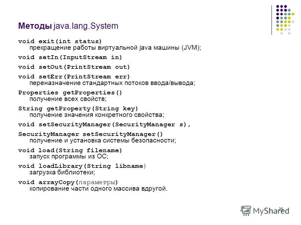 35 Методы java.lang.System void exit(int status) прекращение работы виртуальной java машины (JVM); void setIn(InputStream in) void setOut(PrintStream out) void setErr(PrintStream err) переназначение стандартных потоков ввода/вывода; Properties getPro