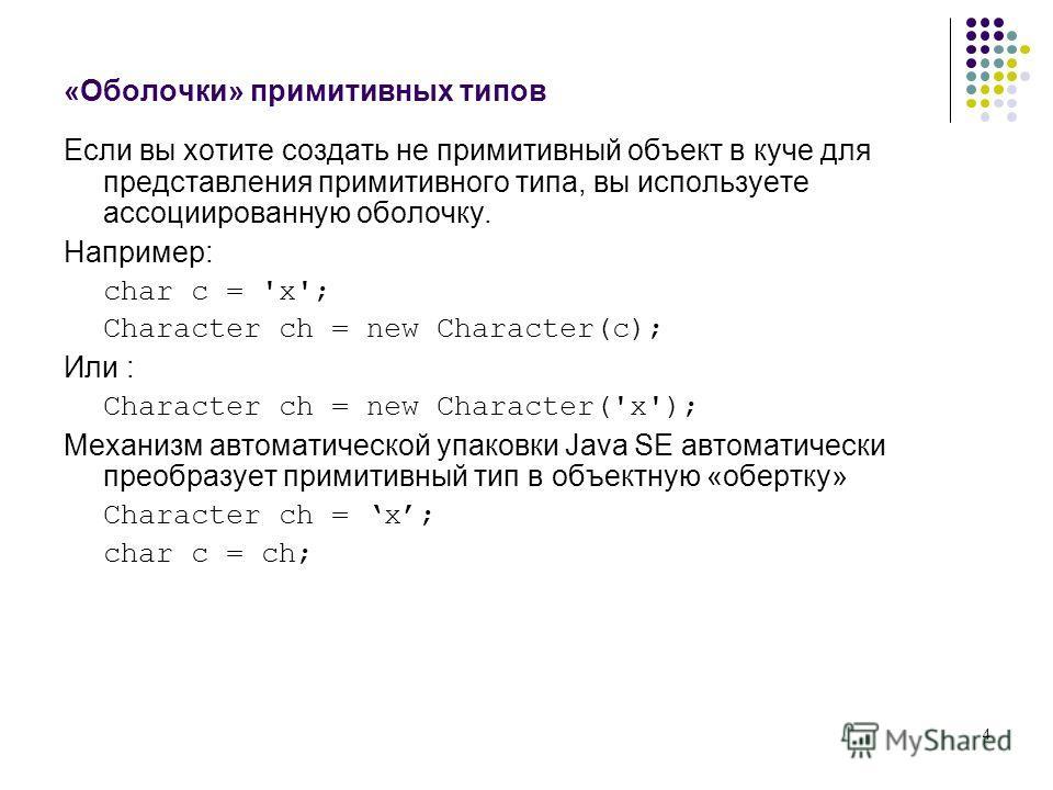 4 «Оболочки» примитивных типов Если вы хотите создать не примитивный объект в куче для представления примитивного типа, вы используете ассоциированную оболочку. Например: char c = 'x'; Character ch = new Character(c); Или : Character ch = new Charact