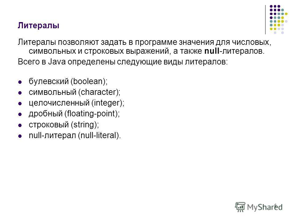 6 Литералы Литералы позволяют задать в программе значения для числовых, символьных и строковых выражений, а также null-литералов. Всего в Java определены следующие виды литералов: булевский (boolean); символьный (character); целочисленный (integer);