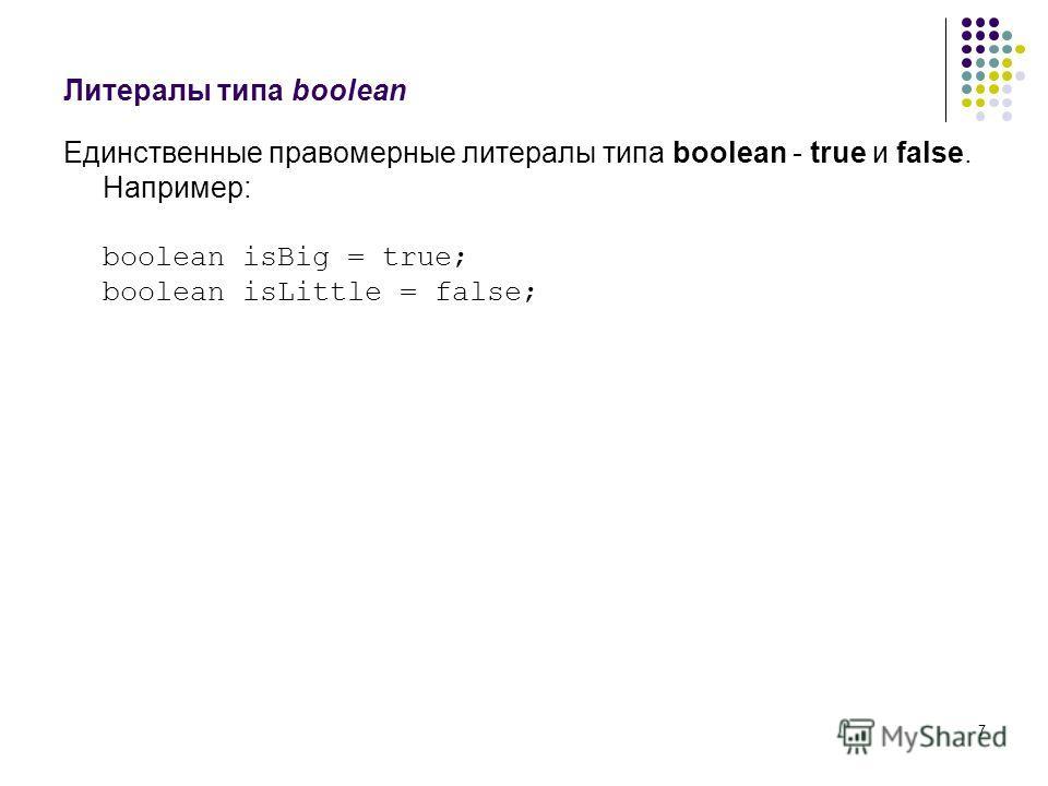 7 Литералы типа boolean Единственные правомерные литералы типа boolean - true и false. Например: boolean isBig = true; boolean isLittle = false;