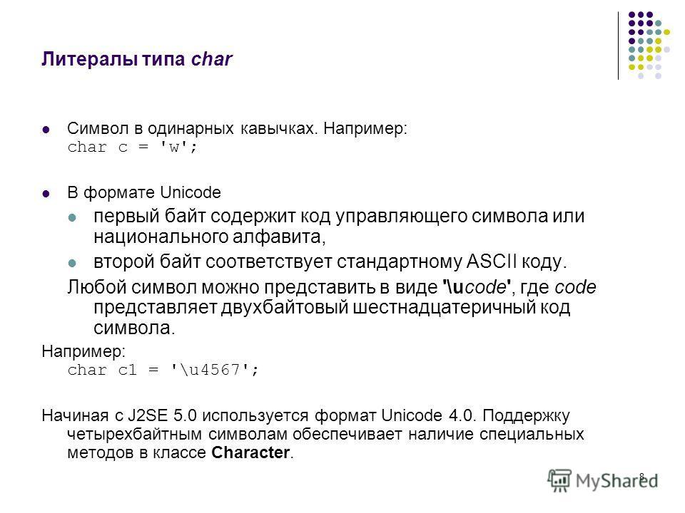 8 Литералы типа char Символ в одинарных кавычках. Например: char c = 'w'; В формате Unicode первый байт содержит код управляющего символа или национального алфавита, второй байт соответствует стандартному ASCII коду. Любой символ можно представить в