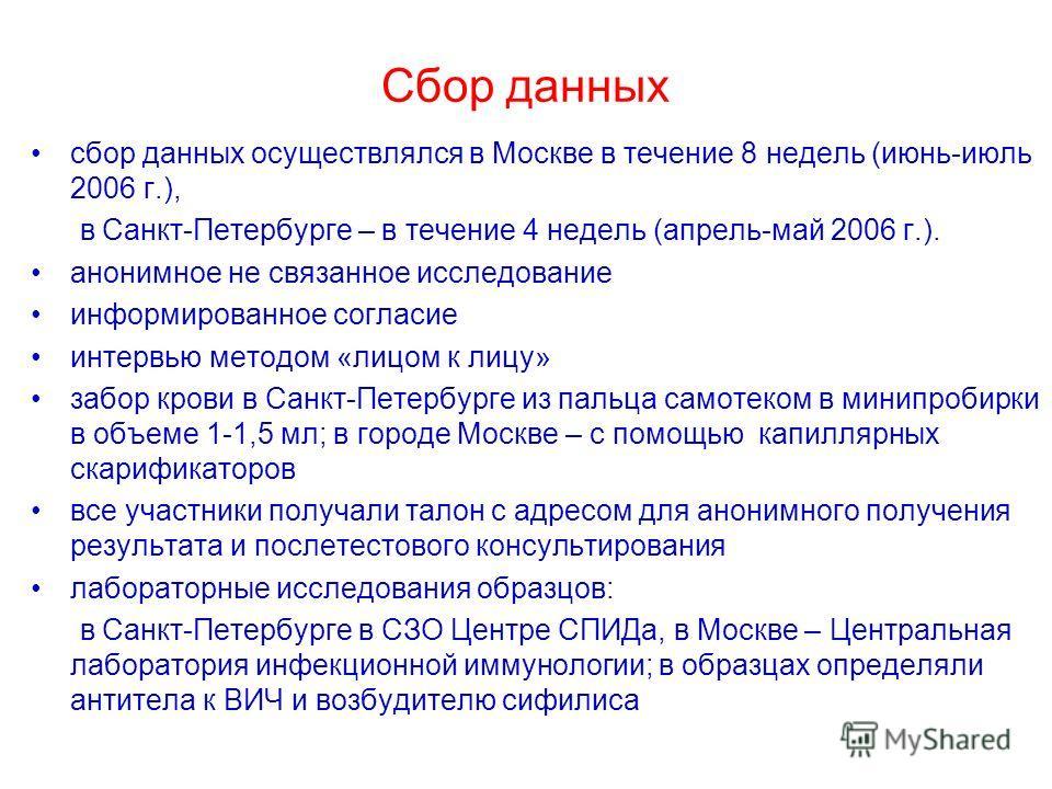 Сбор данных сбор данных осуществлялся в Москве в течение 8 недель (июнь-июль 2006 г.), в Санкт-Петербурге – в течение 4 недель (апрель-май 2006 г.). анонимное не связанное исследование информированное согласие интервью методом «лицом к лицу» забор кр