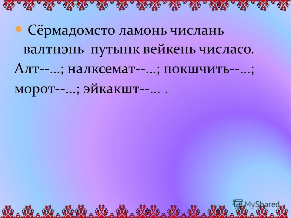 Сёрмадомсто ламонь числань валтнэнь путынк вейкень числасо. Алт--…; налксемат--…; покшчить--…; морот--…; эйкакшт--….
