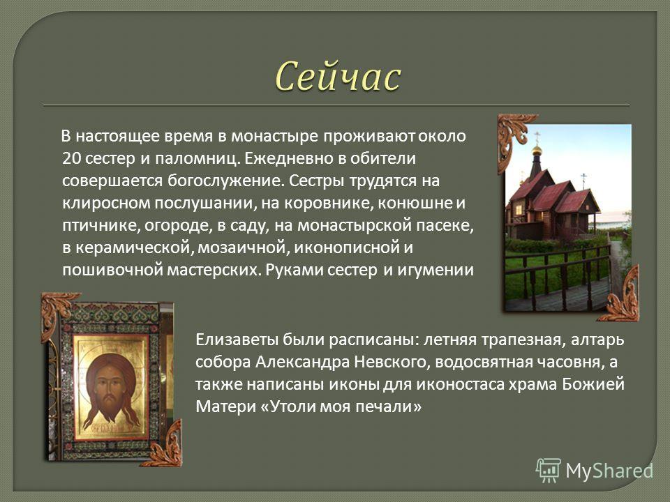 В настоящее время в монастыре проживают около 20 сестер и паломниц. Ежедневно в обители совершается богослужение. Сестры трудятся на клиросном послушании, на коровнике, конюшне и птичнике, огороде, в саду, на монастырской пасеке, в керамической, моза