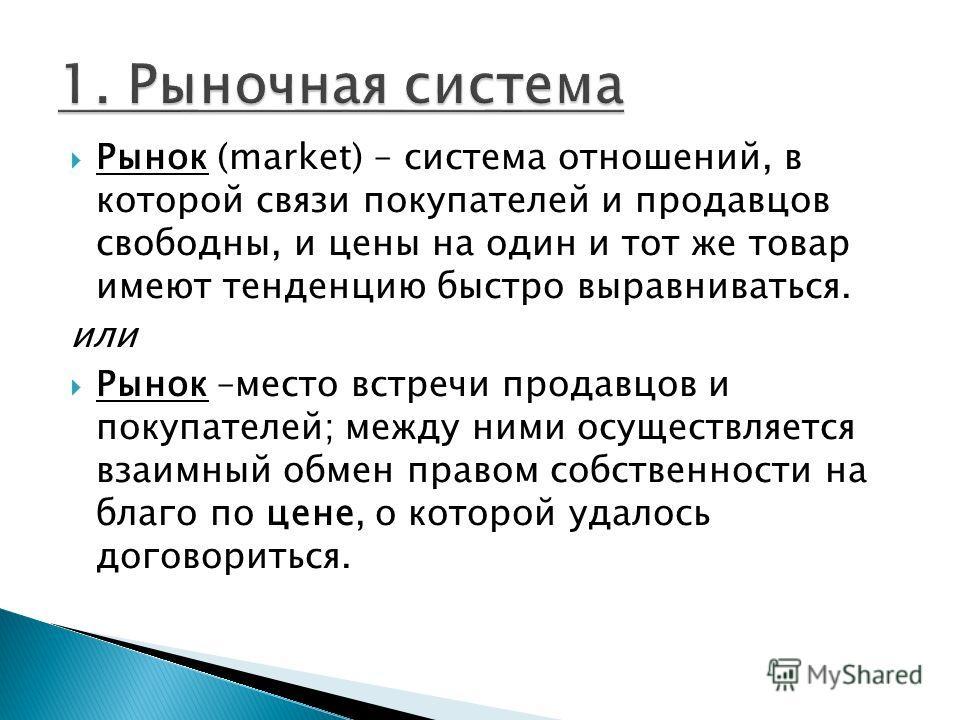 Рынок (market) – система отношений, в которой связи покупателей и продавцов свободны, и цены на один и тот же товар имеют тенденцию быстро выравниваться. или Рынок –место встречи продавцов и покупателей; между ними осуществляется взаимный обмен право