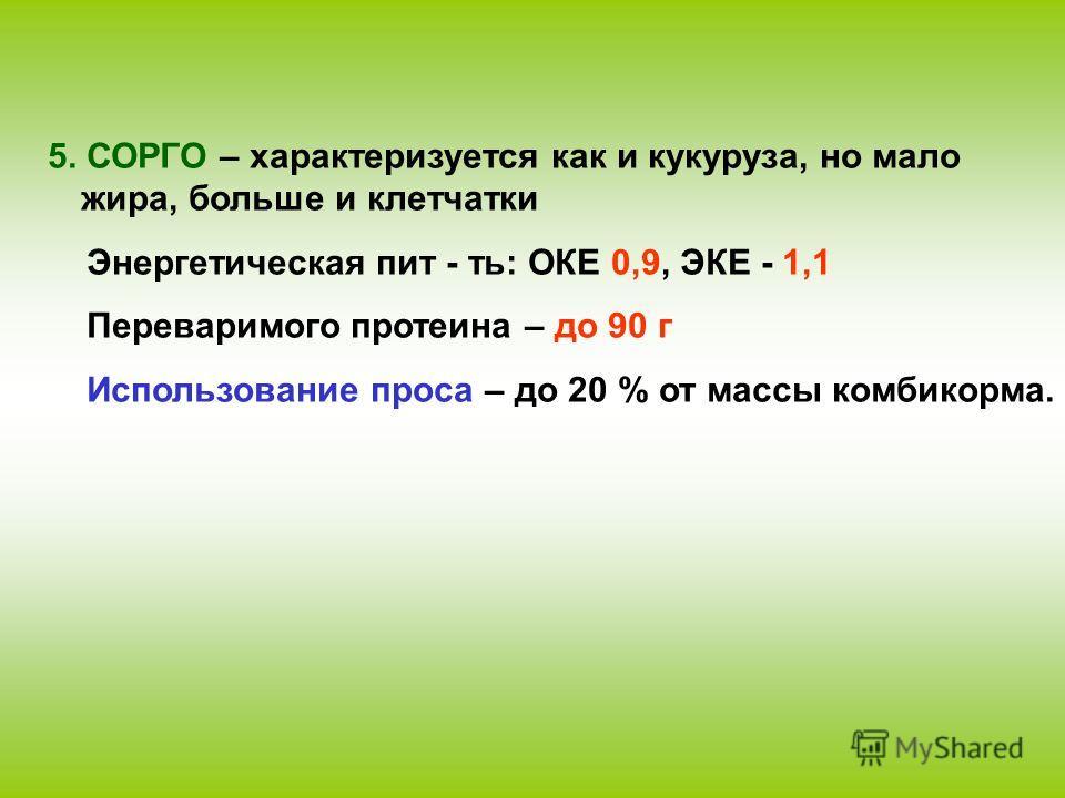 5. СОРГО – характеризуется как и кукуруза, но мало жира, больше и клетчатки Энергетическая пит - ть: ОКЕ 0,9, ЭКЕ - 1,1 Переваримого протеина – до 90 г Использование проса – до 20 % от массы комбикорма.