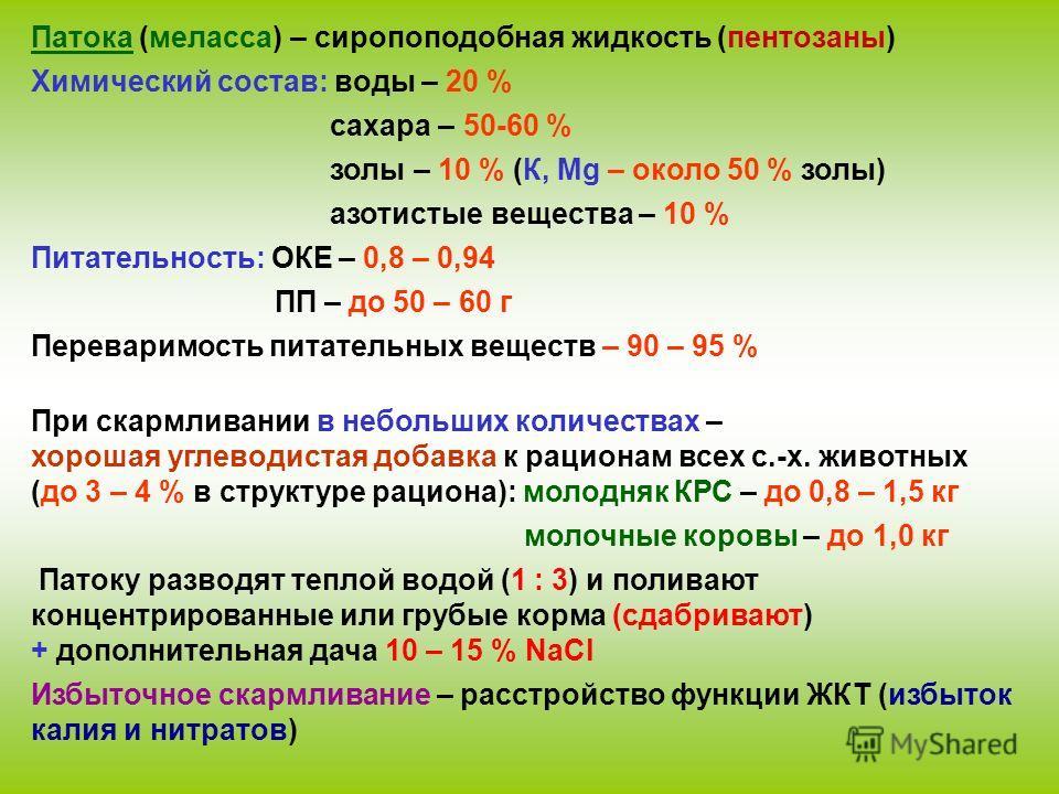 Патока (меласса) – сиропоподобная жидкость (пентозаны) Химический состав: воды – 20 % сахара – 50-60 % золы – 10 % (К, Mg – около 50 % золы) азотистые вещества – 10 % Питательность: ОКЕ – 0,8 – 0,94 ПП – до 50 – 60 г Переваримость питательных веществ