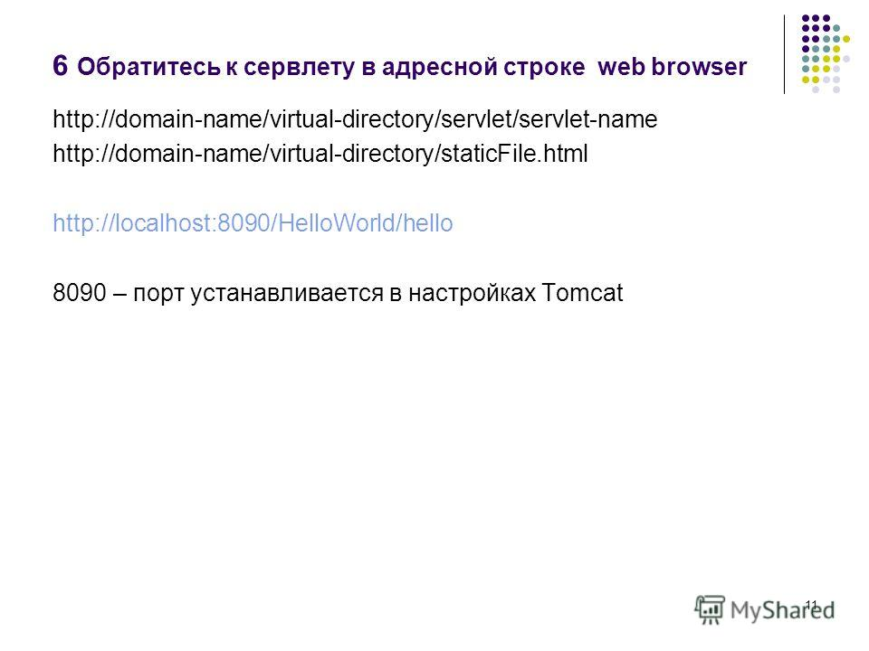 11 6 Обратитесь к сервлету в адресной строке web browser http://domain-name/virtual-directory/servlet/servlet-name http://domain-name/virtual-directory/staticFile.html http://localhost:8090/HelloWorld/hello 8090 – порт устанавливается в настройках To