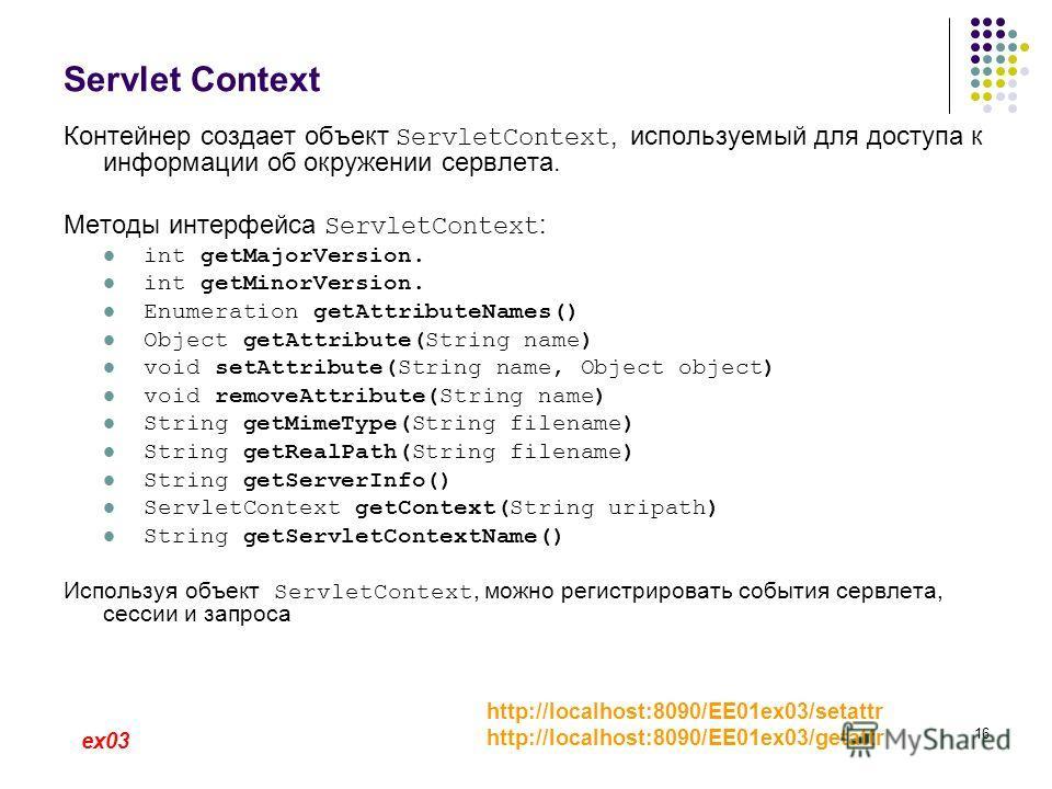 16 Servlet Context Контейнер создает объект ServletContext, используемый для доступа к информации об окружении сервлета. Методы интерфейса ServletContext : int getMajorVersion. int getMinorVersion. Enumeration getAttributeNames() Object getAttribute(