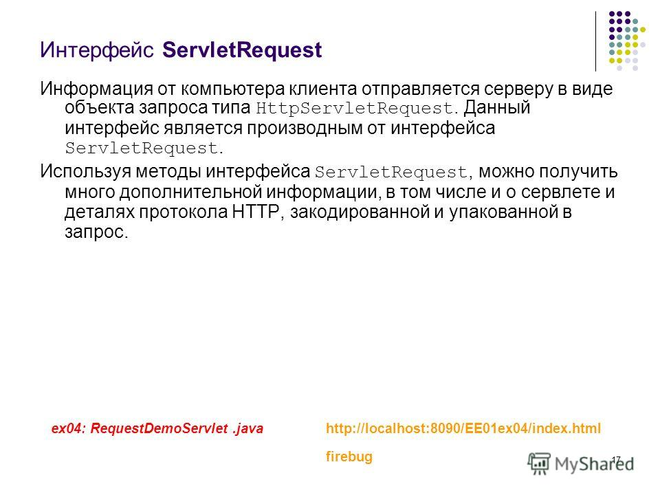 17 Интерфейс ServletRequest Информация от компьютера клиента отправляется серверу в виде объекта запроса типа HttpServletRequest. Данный интерфейс является производным от интерфейса ServletRequest. Используя методы интерфейса ServletRequest, можно по