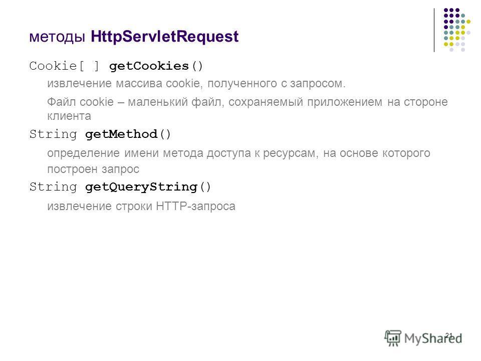21 методы HttpServletRequest Cookie[ ] getCookies() извлечение массива cookie, полученного с запросом. Файл cookie – маленький файл, сохраняемый приложением на стороне клиента String getMethod() определение имени метода доступа к ресурсам, на основе