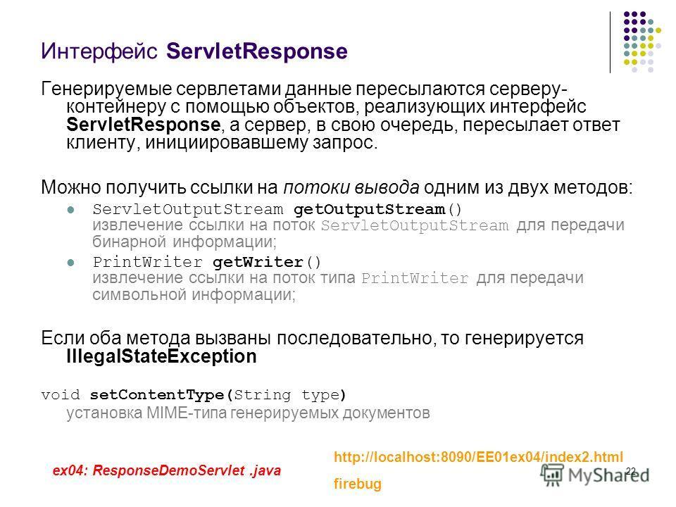 22 Интерфейс ServletResponse Генерируемые сервлетами данные пересылаются серверу- контейнеру с помощью объектов, реализующих интерфейс ServletResponse, а сервер, в свою очередь, пересылает ответ клиенту, инициировавшему запрос. Можно получить ссылки