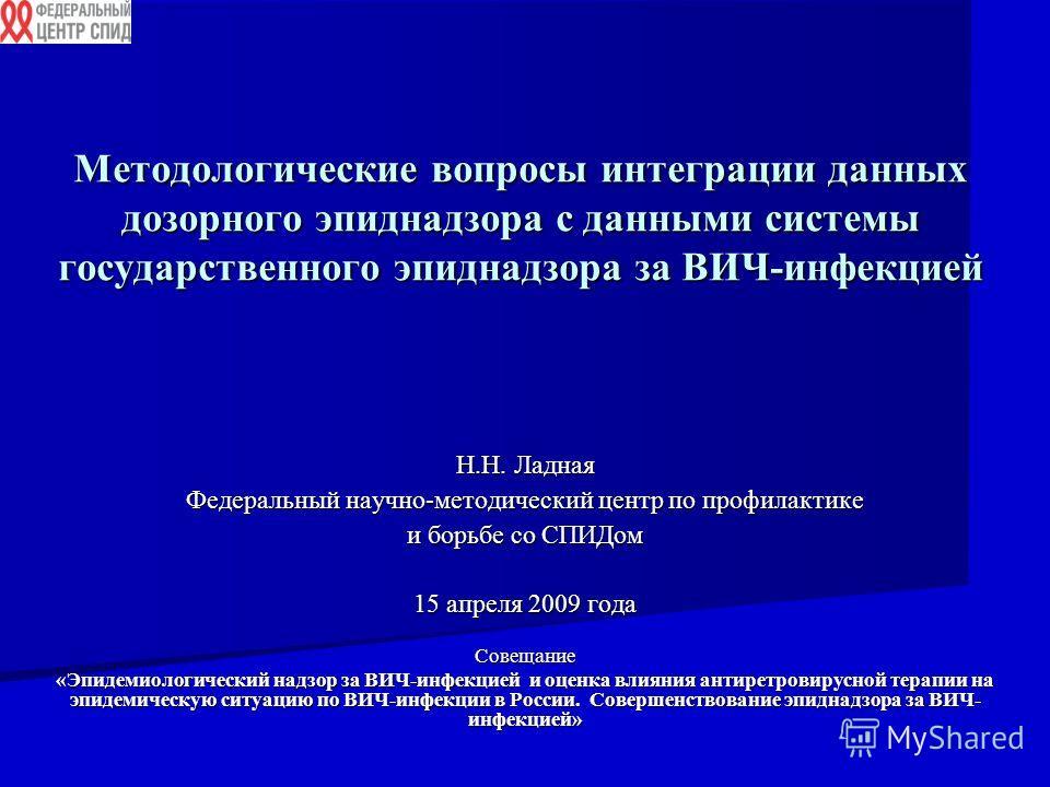 Методологические вопросы интеграции данных дозорного эпиднадзора с данными системы государственного эпиднадзора за ВИЧ-инфекцией Н.Н. Ладная Федеральный научно-методический центр по профилактике и борьбе со СПИДом 15 апреля 2009 года Совещание «Эпиде