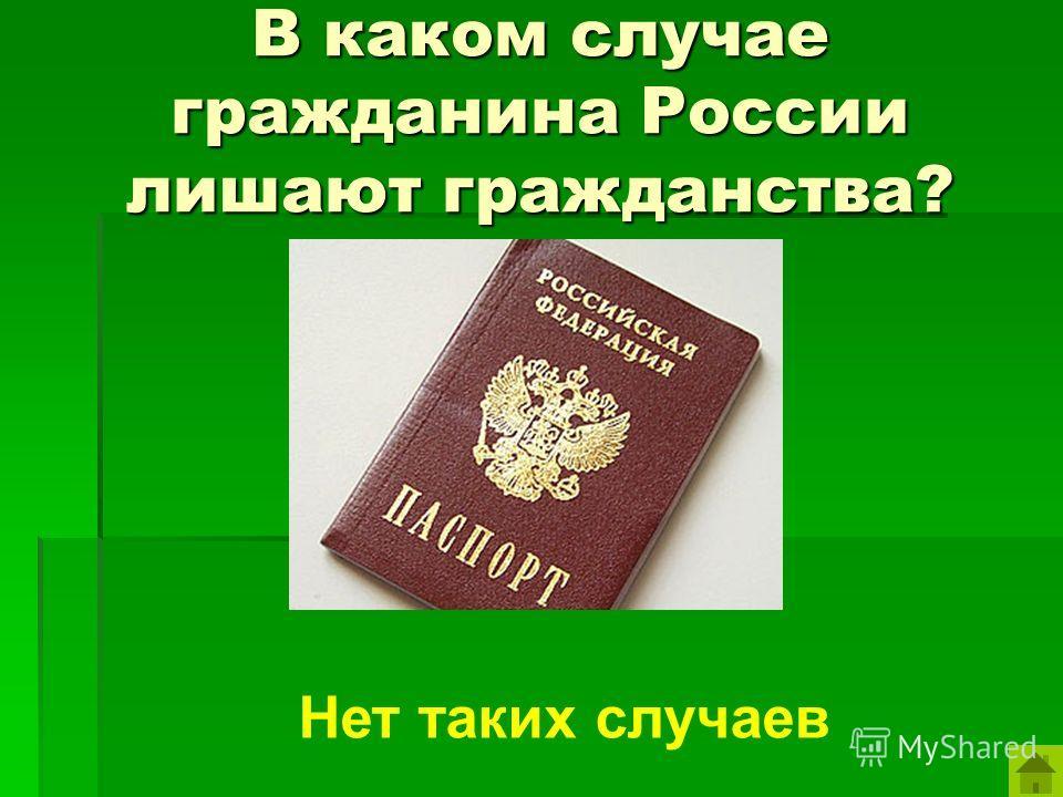 В каком случае гражданина России лишают гражданства? Нет таких случаев