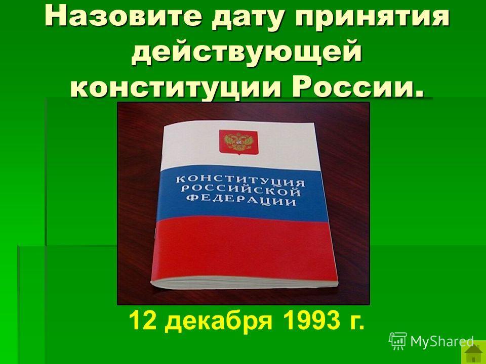 Назовите дату принятия действующей конституции России. 12 декабря 1993 г.