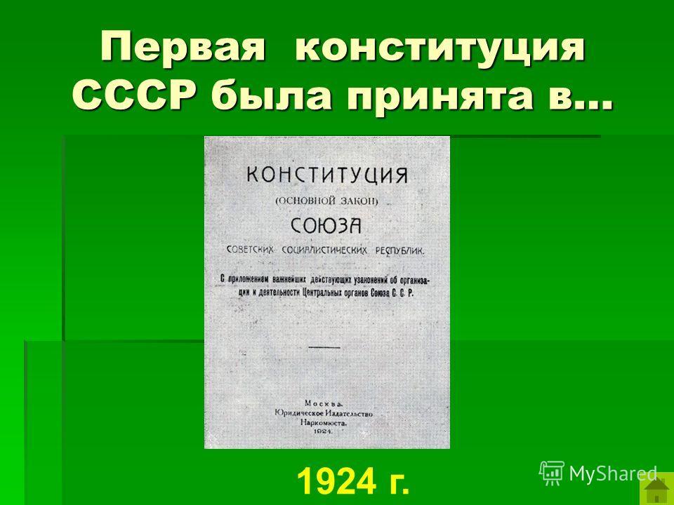 Первая конституция СССР была принята в… 1924 г.