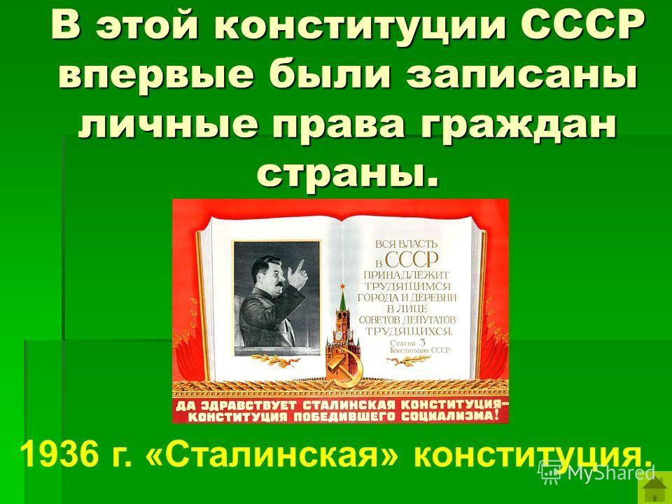 В этой конституции СССР впервые были записаны личные права граждан страны. 1936 г. «Сталинская» конституция.