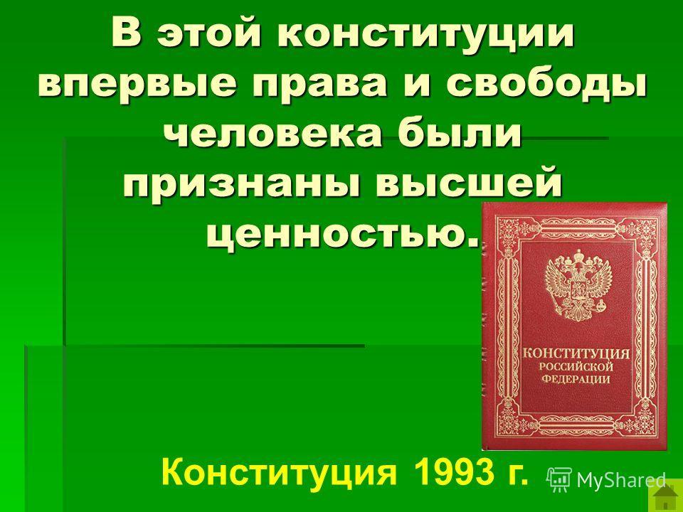 В этой конституции впервые права и свободы человека были признаны высшей ценностью. Конституция 1993 г.