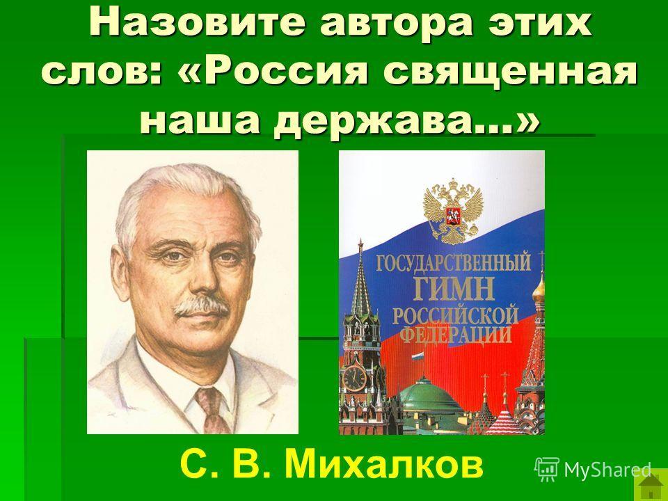 Назовите автора этих слов: «Россия священная наша держава…» С. В. Михалков