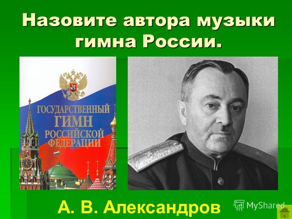 Назовите автора музыки гимна России. А. В. Александров