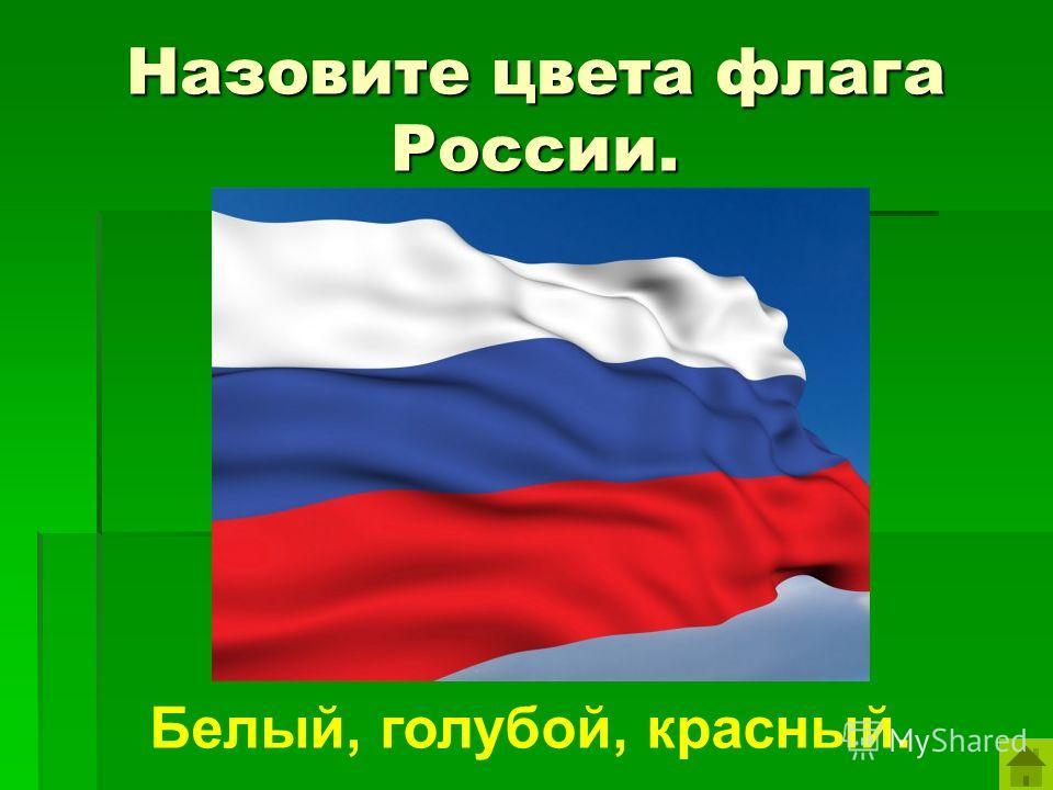 Назовите цвета флага России. Белый, голубой, красный.