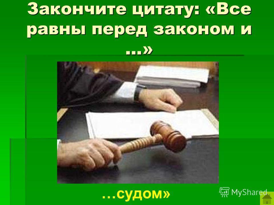 Закончите цитату: «Все равны перед законом и …» …судом»
