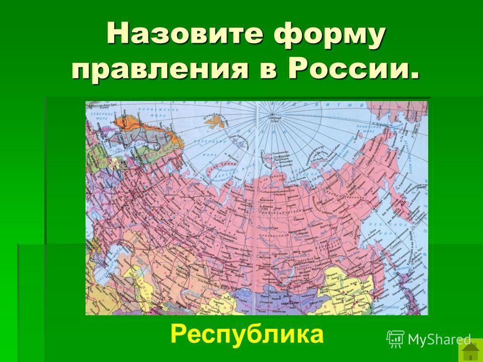Назовите форму правления в России. Республика