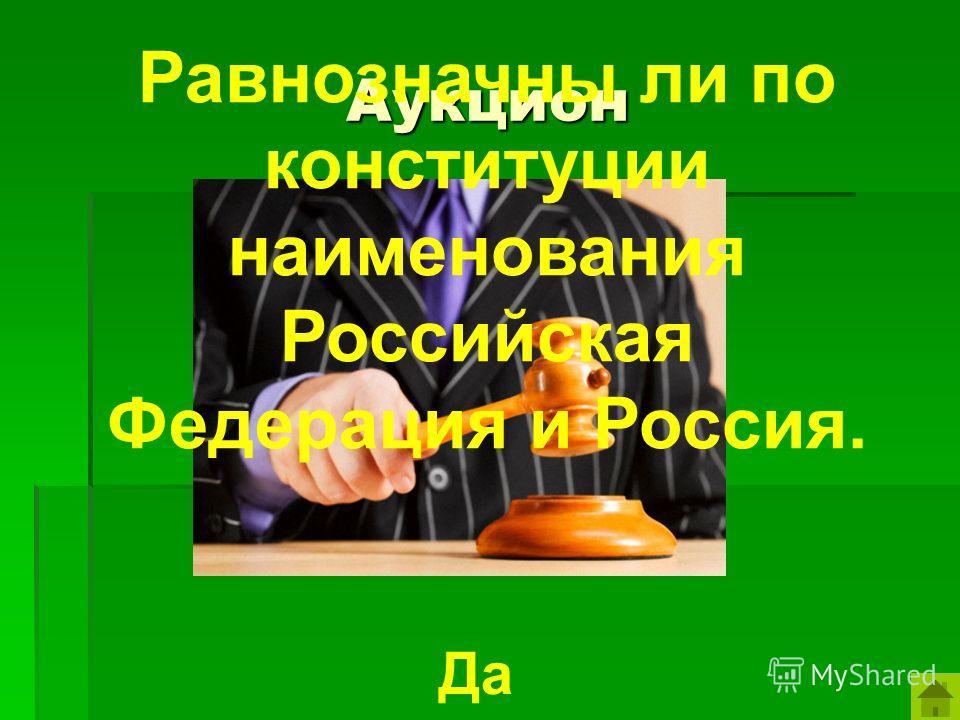 Аукцион Равнозначны ли по конституции наименования Российская Федерация и Россия. Да