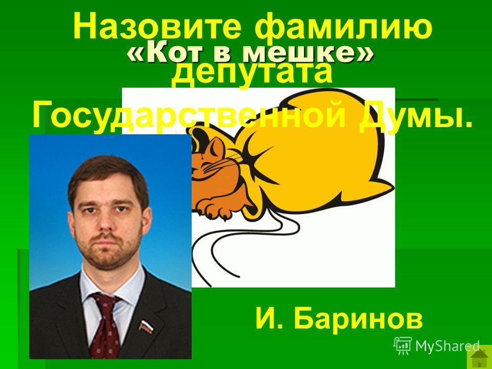 «Кот в мешке» Назовите фамилию депутата Государственной Думы. И. Баринов