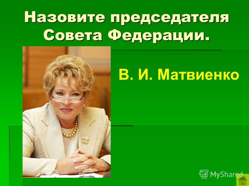 Назовите председателя Совета Федерации. В. И. Матвиенко