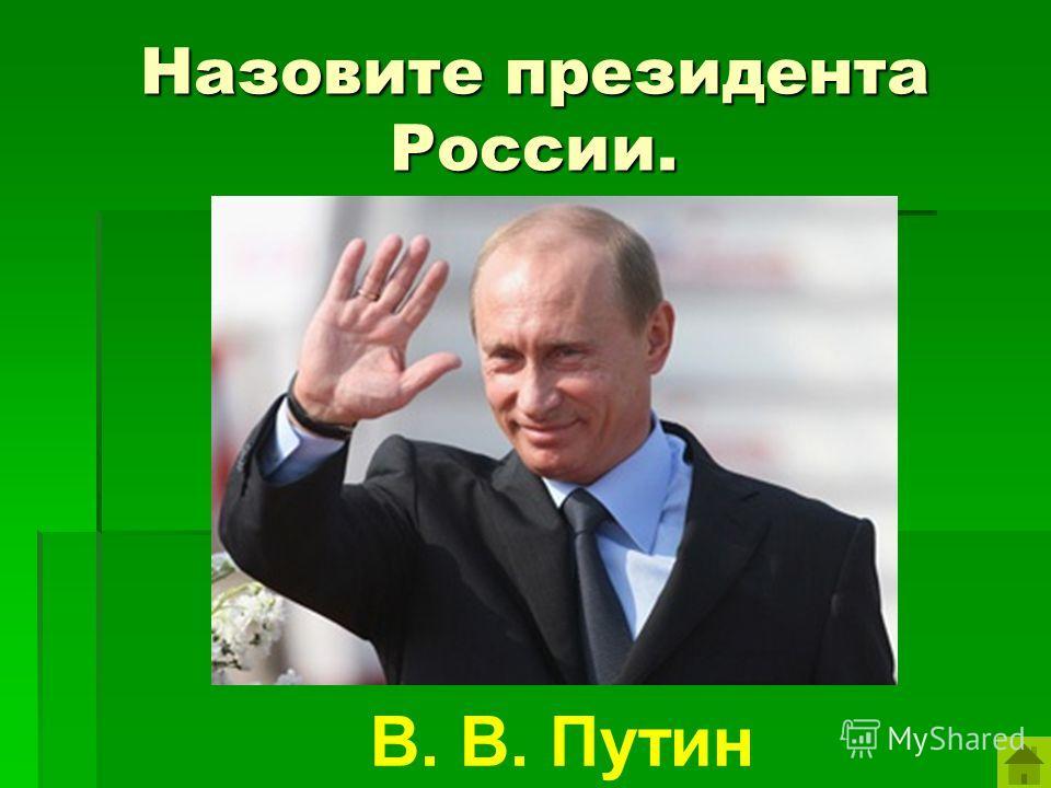 Назовите президента России. В. В. Путин