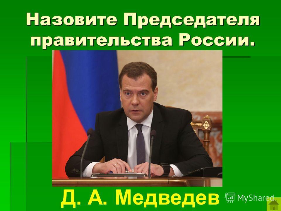 Назовите Председателя правительства России. Д. А. Медведев