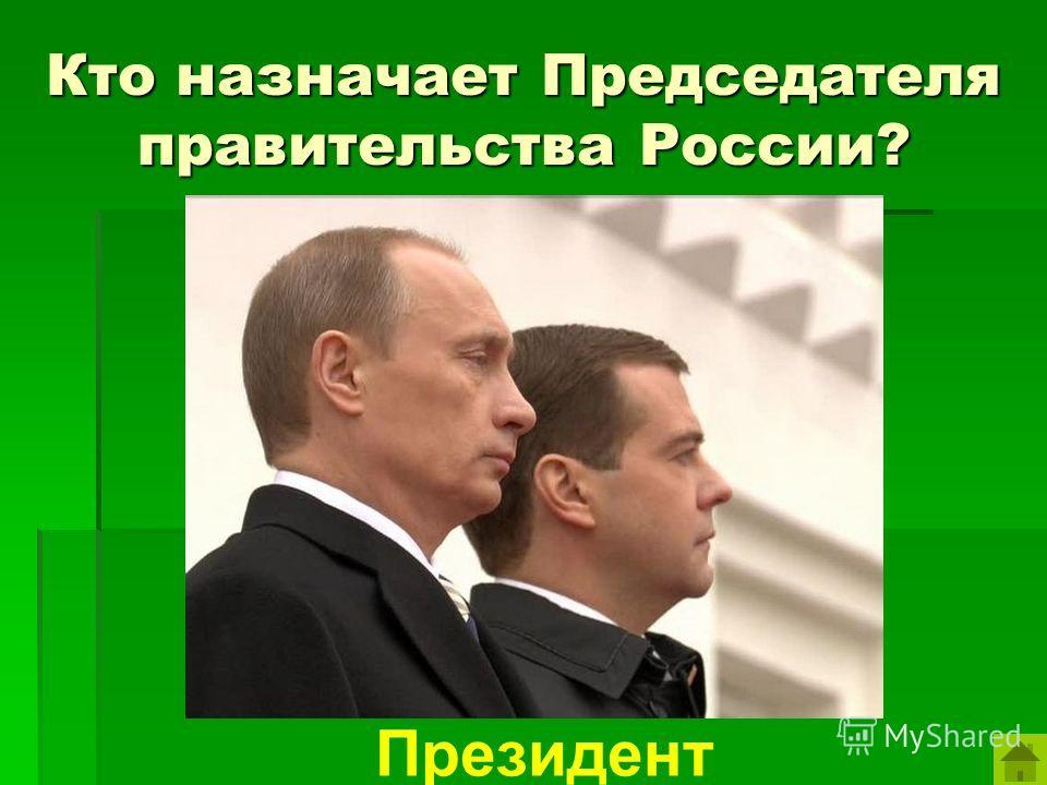 Кто назначает Председателя правительства России? Президент