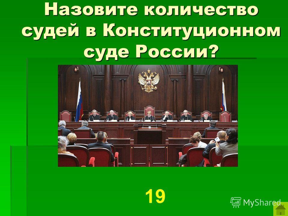 Назовите количество судей в Конституционном суде России? 19