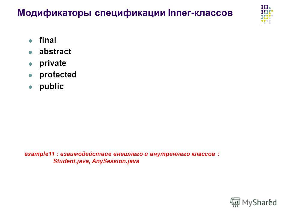 8 Модификаторы спецификации Inner-классов final abstract private protected public example11 : взаимодействие внешнего и внутреннего классов : Student.java, AnySession.java