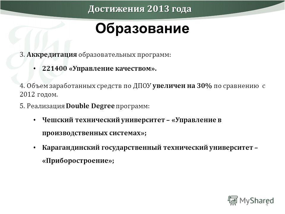 4 Достижения 2013 года Образование 3. Аккредитация образовательных программ: 221400 «Управление качеством». 4. Объем заработанных средств по ДПОУ увеличен на 30% по сравнению с 2012 годом. 5. Реализация Double Degree программ: Чешский технический уни