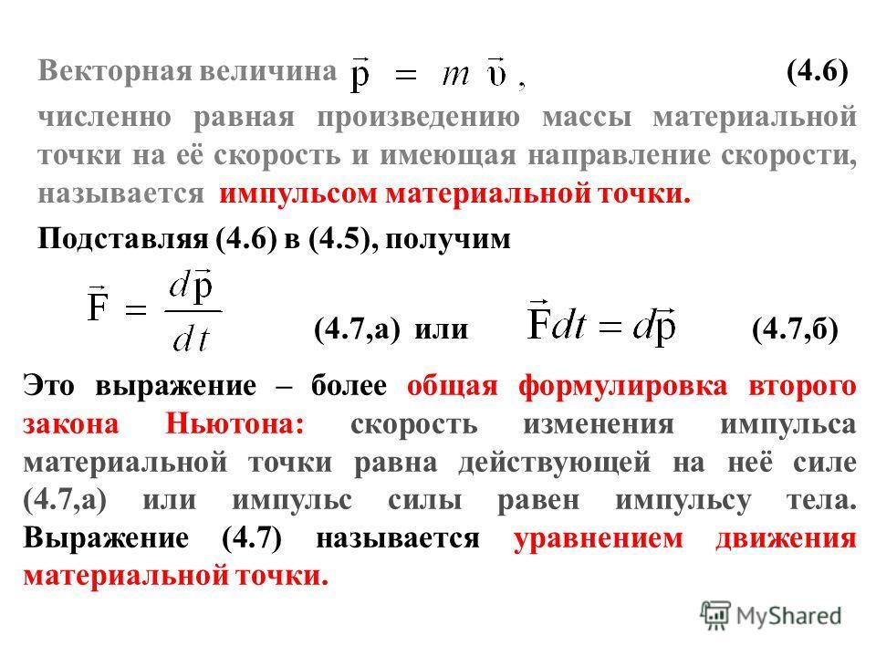 Векторная величина (4.6) численно равная произведению массы материальной точки на её скорость и имеющая направление скорости, называется импульсом материальной точки. Подставляя (4.6) в (4.5), получим (4.7,а) или (4.7,б) Это выражение – более общая ф